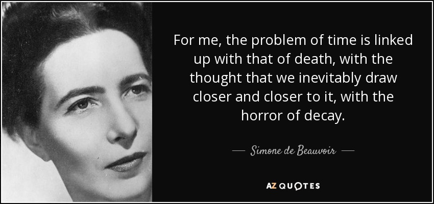 For me, the problem of time is linked up with that of death, with the thought that we inevitably draw closer and closer to it, with the horror of decay. - Simone de Beauvoir