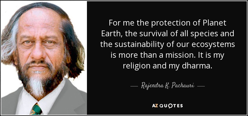 For me the protection of Planet Earth, the survival of all species and the sustainability of our ecosystems is more than a mission. It is my religion and my dharma. - Rajendra K. Pachauri
