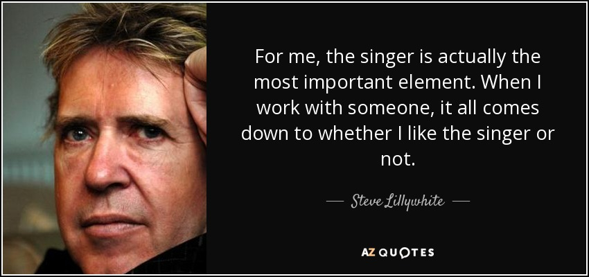 For me, the singer is actually the most important element. When I work with someone, it all comes down to whether I like the singer or not. - Steve Lillywhite