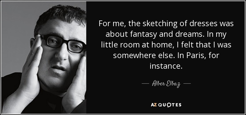 For me, the sketching of dresses was about fantasy and dreams. In my little room at home, I felt that I was somewhere else. In Paris, for instance. - Alber Elbaz