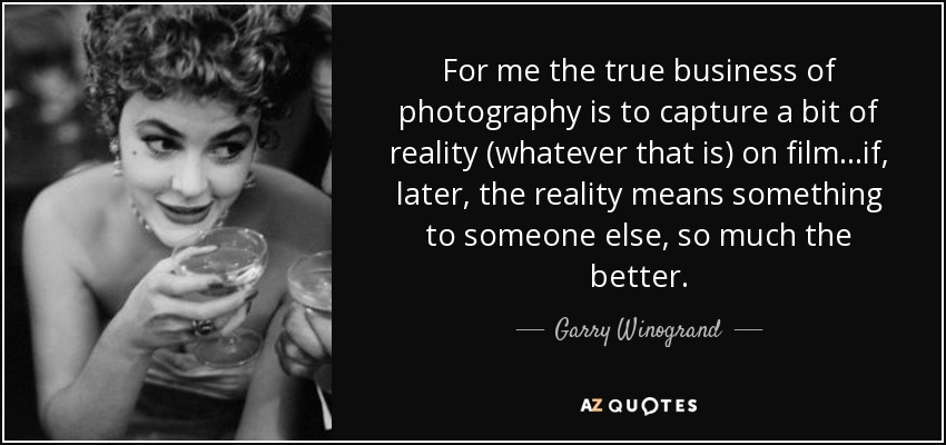 For me the true business of photography is to capture a bit of reality (whatever that is) on film...if, later, the reality means something to someone else, so much the better. - Garry Winogrand