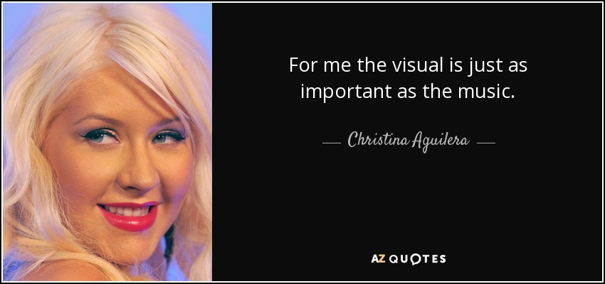 For me the visual is just as important as the music. - Christina Aguilera