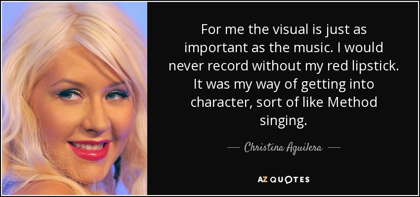 For me the visual is just as important as the music. I would never record without my red lipstick. It was my way of getting into character, sort of like Method singing. - Christina Aguilera