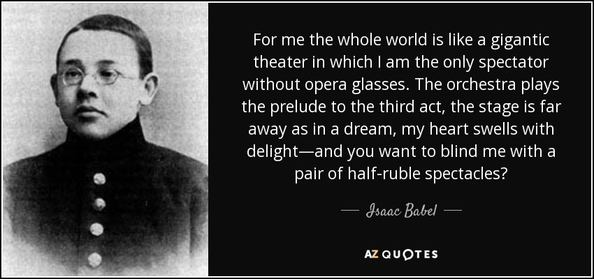 For me the whole world is like a gigantic theater in which I am the only spectator without opera glasses. The orchestra plays the prelude to the third act, the stage is far away as in a dream, my heart swells with delight—and you want to blind me with a pair of half-ruble spectacles? - Isaac Babel