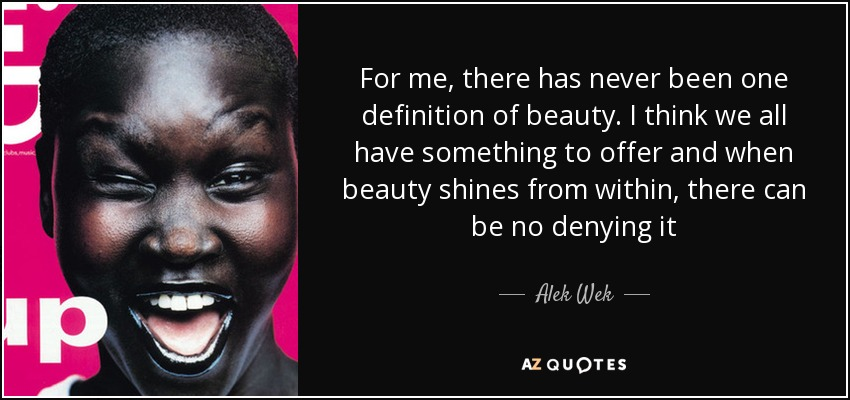 For me, there has never been one definition of beauty. I think we all have something to offer and when beauty shines from within, there can be no denying it - Alek Wek