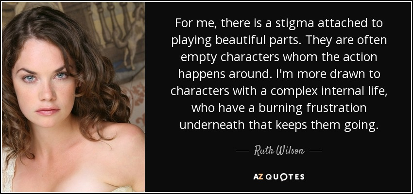 For me, there is a stigma attached to playing beautiful parts. They are often empty characters whom the action happens around. I'm more drawn to characters with a complex internal life, who have a burning frustration underneath that keeps them going. - Ruth Wilson