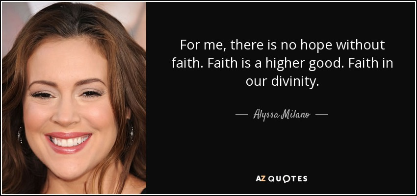 For me, there is no hope without faith. Faith is a higher good. Faith in our divinity. - Alyssa Milano
