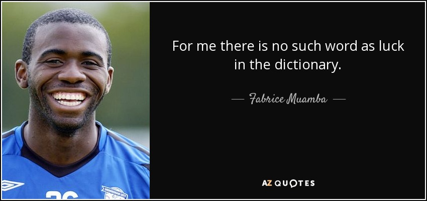 For me there is no such word as luck in the dictionary. - Fabrice Muamba