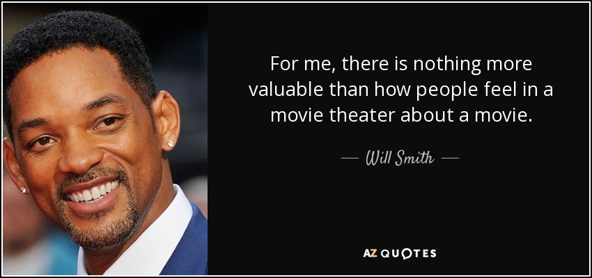 For me, there is nothing more valuable than how people feel in a movie theater about a movie. - Will Smith