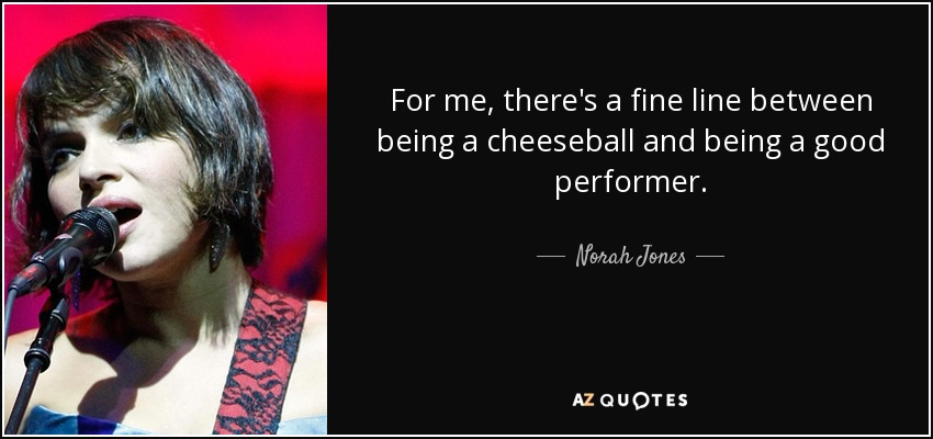 For me, there's a fine line between being a cheeseball and being a good performer. - Norah Jones