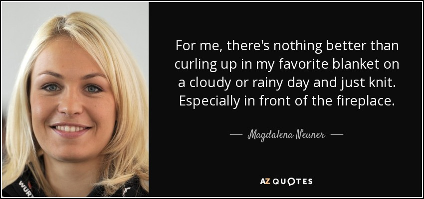 For me, there's nothing better than curling up in my favorite blanket on a cloudy or rainy day and just knit. Especially in front of the fireplace. - Magdalena Neuner