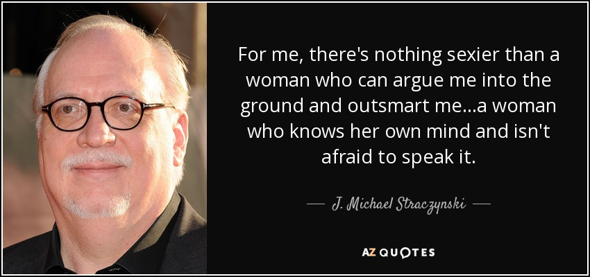 For me, there's nothing sexier than a woman who can argue me into the ground and outsmart me... a woman who knows her own mind and isn't afraid to speak it. - J. Michael Straczynski
