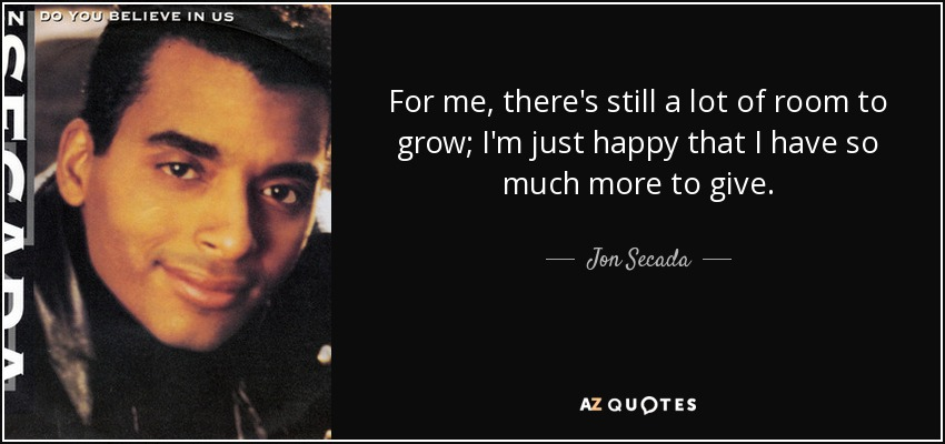 For me, there's still a lot of room to grow; I'm just happy that I have so much more to give. - Jon Secada