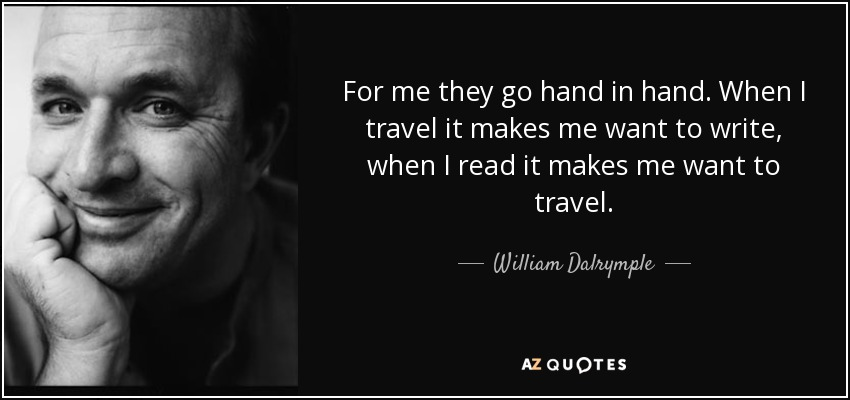 For me they go hand in hand. When I travel it makes me want to write, when I read it makes me want to travel. - William Dalrymple