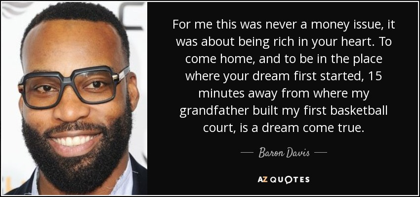 For me this was never a money issue, it was about being rich in your heart. To come home, and to be in the place where your dream first started, 15 minutes away from where my grandfather built my first basketball court, is a dream come true. - Baron Davis