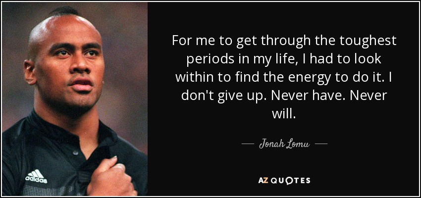 For me to get through the toughest periods in my life, I had to look within to find the energy to do it. I don't give up. Never have. Never will. - Jonah Lomu
