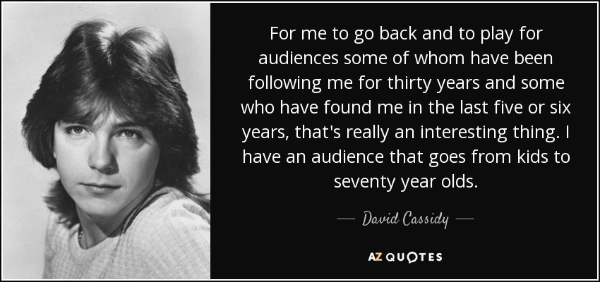 For me to go back and to play for audiences some of whom have been following me for thirty years and some who have found me in the last five or six years, that's really an interesting thing. I have an audience that goes from kids to seventy year olds. - David Cassidy