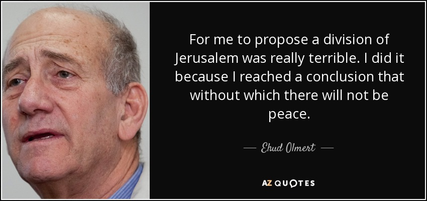 For me to propose a division of Jerusalem was really terrible. I did it because I reached a conclusion that without which there will not be peace. - Ehud Olmert
