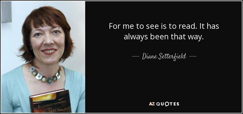 For me to see is to read. It has always been that way. - Diane Setterfield