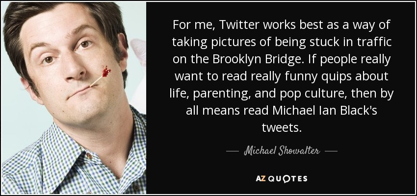 For me, Twitter works best as a way of taking pictures of being stuck in traffic on the Brooklyn Bridge. If people really want to read really funny quips about life, parenting, and pop culture, then by all means read Michael Ian Black's tweets. - Michael Showalter