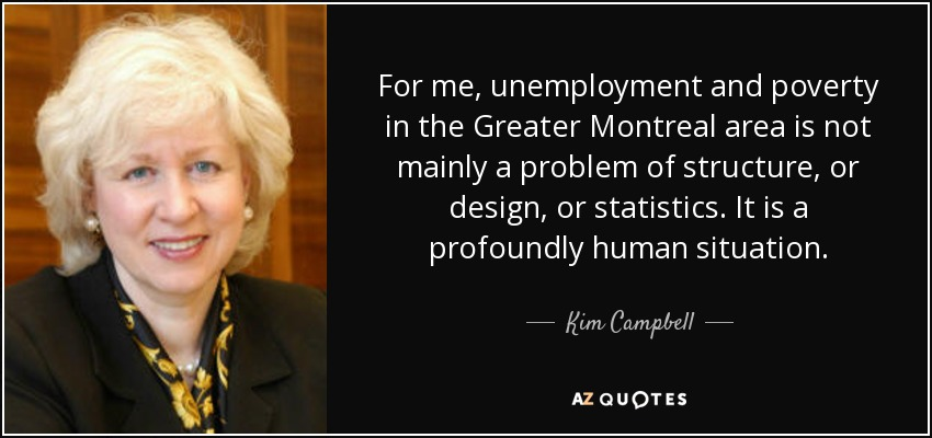 For me, unemployment and poverty in the Greater Montreal area is not mainly a problem of structure, or design, or statistics. It is a profoundly human situation. - Kim Campbell