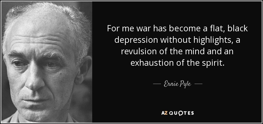 For me war has become a flat, black depression without highlights, a revulsion of the mind and an exhaustion of the spirit. - Ernie Pyle