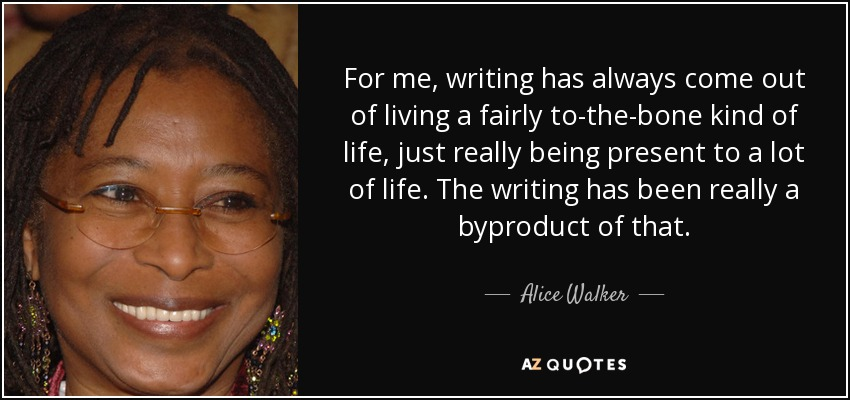 For me, writing has always come out of living a fairly to-the-bone kind of life, just really being present to a lot of life. The writing has been really a byproduct of that. - Alice Walker