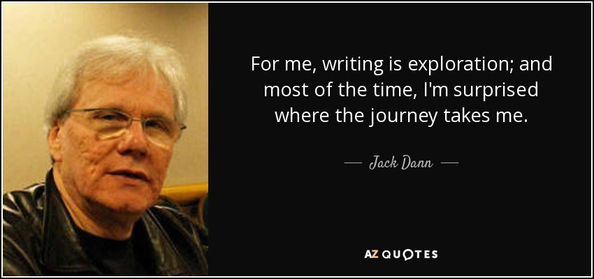 For me, writing is exploration; and most of the time, I'm surprised where the journey takes me. - Jack Dann