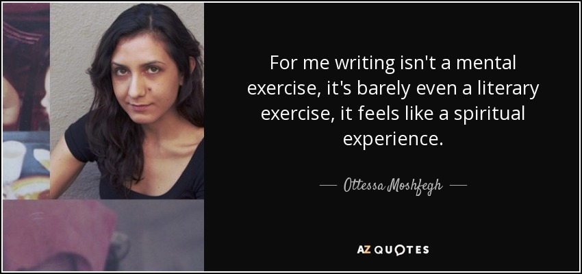 For me writing isn't a mental exercise, it's barely even a literary exercise, it feels like a spiritual experience. - Ottessa Moshfegh