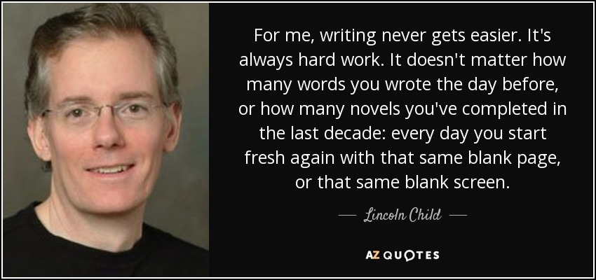 For me, writing never gets easier. It's always hard work. It doesn't matter how many words you wrote the day before, or how many novels you've completed in the last decade: every day you start fresh again with that same blank page, or that same blank screen. - Lincoln Child