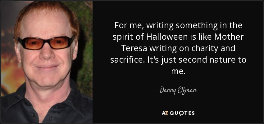 For me, writing something in the spirit of Halloween is like Mother Teresa writing on charity and sacrifice. It's just second nature to me. - Danny Elfman