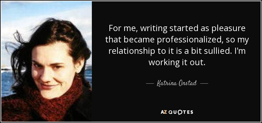 For me, writing started as pleasure that became professionalized, so my relationship to it is a bit sullied. I'm working it out. - Katrina Onstad