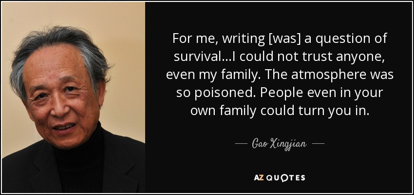 For me, writing [was] a question of survival...I could not trust anyone, even my family. The atmosphere was so poisoned. People even in your own family could turn you in. - Gao Xingjian