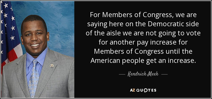 For Members of Congress, we are saying here on the Democratic side of the aisle we are not going to vote for another pay increase for Members of Congress until the American people get an increase. - Kendrick Meek