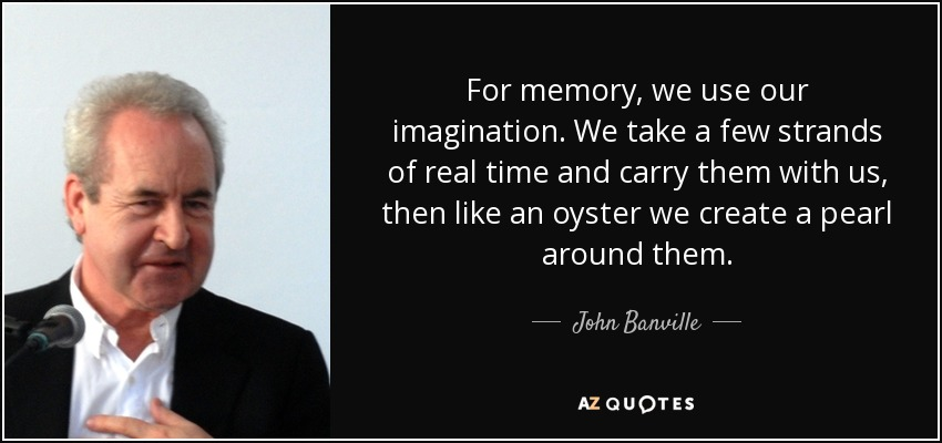 For memory, we use our imagination. We take a few strands of real time and carry them with us, then like an oyster we create a pearl around them. - John Banville