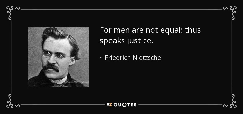 For men are not equal: thus speaks justice. - Friedrich Nietzsche