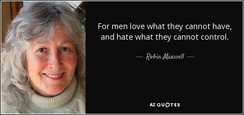 For men love what they cannot have, and hate what they cannot control. - Robin Maxwell