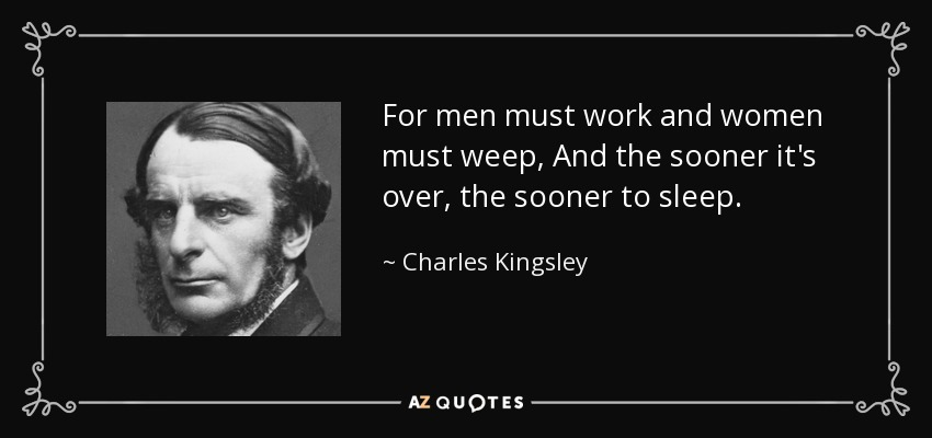For men must work and women must weep, And the sooner it's over, the sooner to sleep. - Charles Kingsley