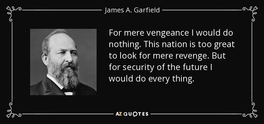 For mere vengeance I would do nothing. This nation is too great to look for mere revenge. But for security of the future I would do every thing. - James A. Garfield