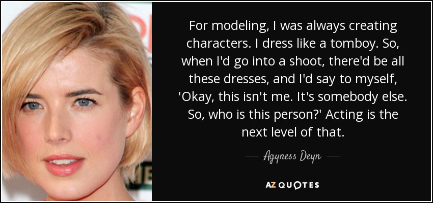 For modeling, I was always creating characters. I dress like a tomboy. So, when I'd go into a shoot, there'd be all these dresses, and I'd say to myself, 'Okay, this isn't me. It's somebody else. So, who is this person?' Acting is the next level of that. - Agyness Deyn