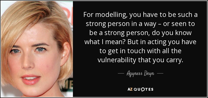 For modelling, you have to be such a strong person in a way – or seen to be a strong person, do you know what I mean? But in acting you have to get in touch with all the vulnerability that you carry. - Agyness Deyn