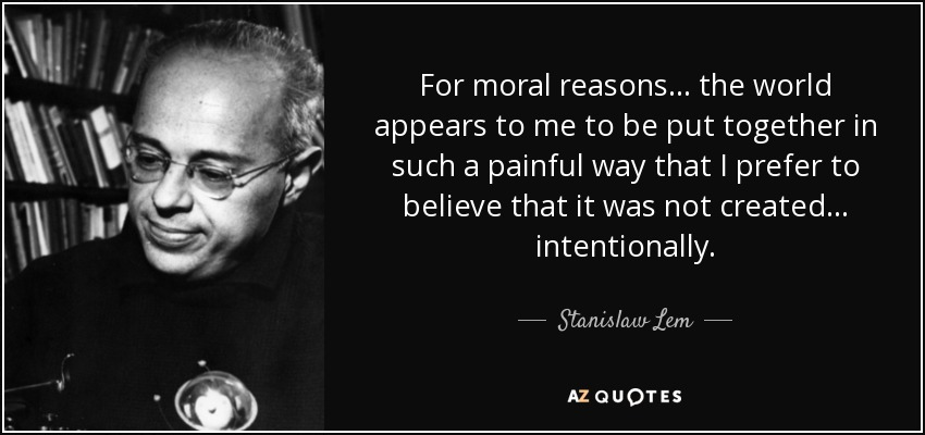 For moral reasons ... the world appears to me to be put together in such a painful way that I prefer to believe that it was not created ... intentionally. - Stanislaw Lem