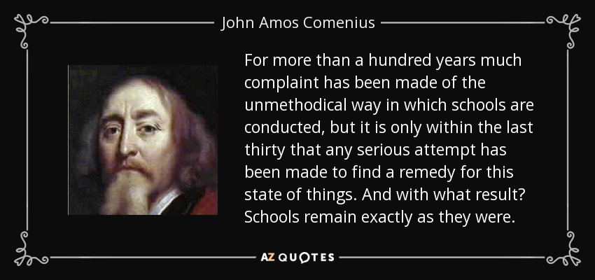 For more than a hundred years much complaint has been made of the unmethodical way in which schools are conducted, but it is only within the last thirty that any serious attempt has been made to find a remedy for this state of things. And with what result? Schools remain exactly as they were. - John Amos Comenius