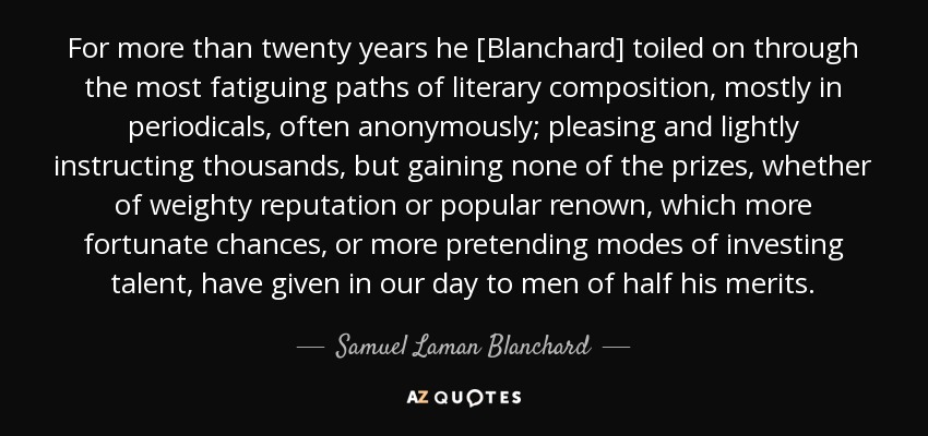 For more than twenty years he [Blanchard] toiled on through the most fatiguing paths of literary composition, mostly in periodicals, often anonymously; pleasing and lightly instructing thousands, but gaining none of the prizes, whether of weighty reputation or popular renown, which more fortunate chances, or more pretending modes of investing talent, have given in our day to men of half his merits. - Samuel Laman Blanchard