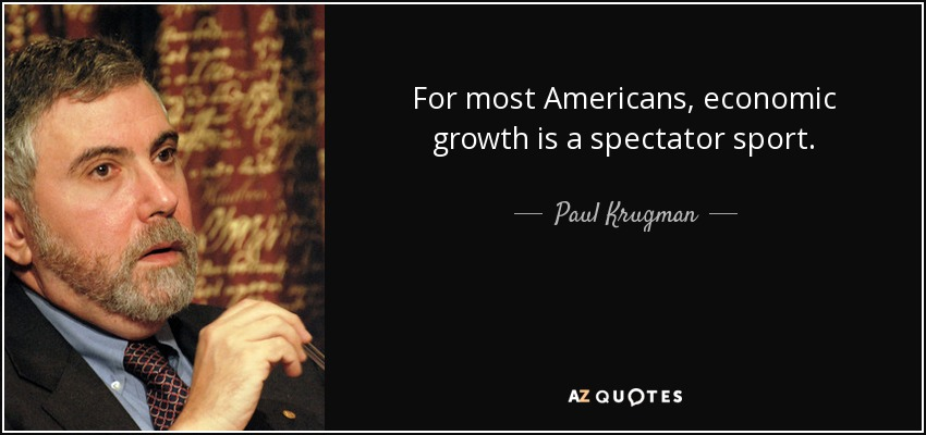 For most Americans, economic growth is a spectator sport. - Paul Krugman