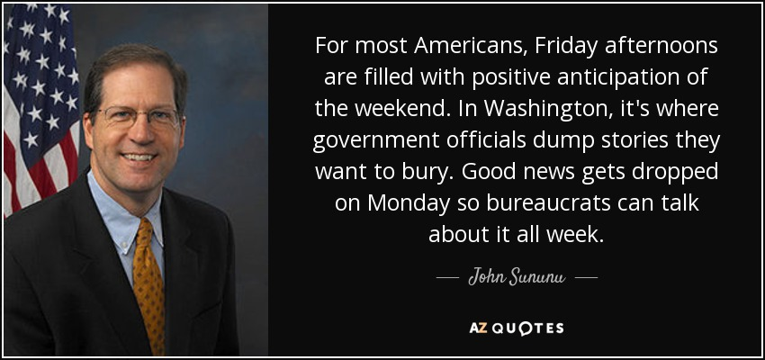 For most Americans, Friday afternoons are filled with positive anticipation of the weekend. In Washington, it's where government officials dump stories they want to bury. Good news gets dropped on Monday so bureaucrats can talk about it all week. - John Sununu