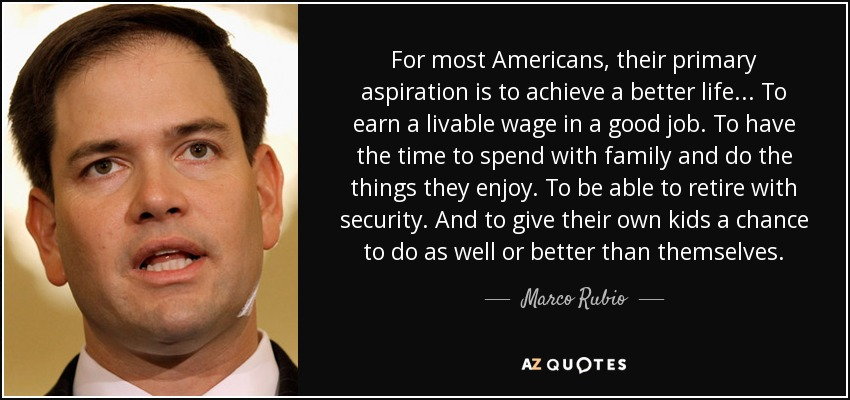 For most Americans, their primary aspiration is to achieve a better life... To earn a livable wage in a good job. To have the time to spend with family and do the things they enjoy. To be able to retire with security. And to give their own kids a chance to do as well or better than themselves. - Marco Rubio