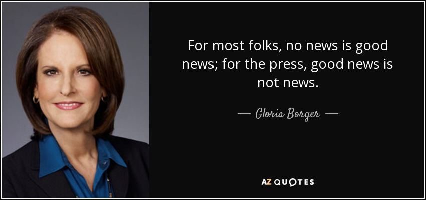 For most folks, no news is good news; for the press, good news is not news. - Gloria Borger