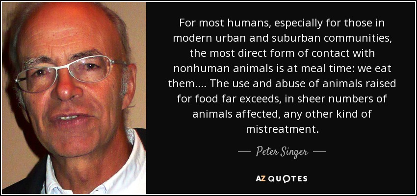 For most humans, especially for those in modern urban and suburban communities, the most direct form of contact with nonhuman animals is at meal time: we eat them.... The use and abuse of animals raised for food far exceeds, in sheer numbers of animals affected, any other kind of mistreatment. - Peter Singer