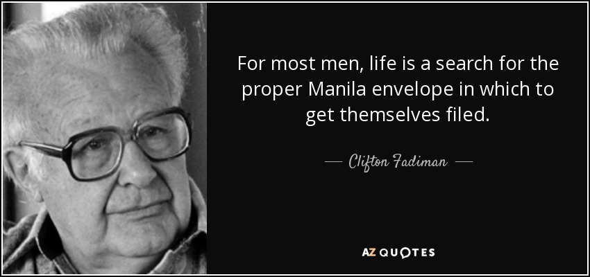 For most men, life is a search for the proper Manila envelope in which to get themselves filed. - Clifton Fadiman